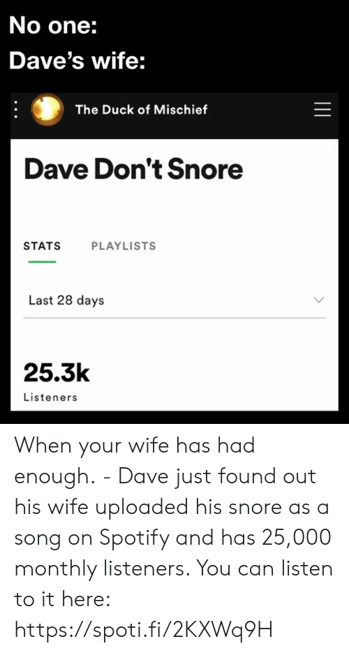 Had Enough: No one:  Dave's wife:  The Duck of Mischief  Dave Don't Snore  STATS  PLAYLISTS  Last 28 days  25.3k  Listeners  || When your wife has had enough. - Dave just found out his wife uploaded his snore as a song on Spotify and has 25,000 monthly listeners. You can listen to it here: https://spoti.fi/2KXWq9H