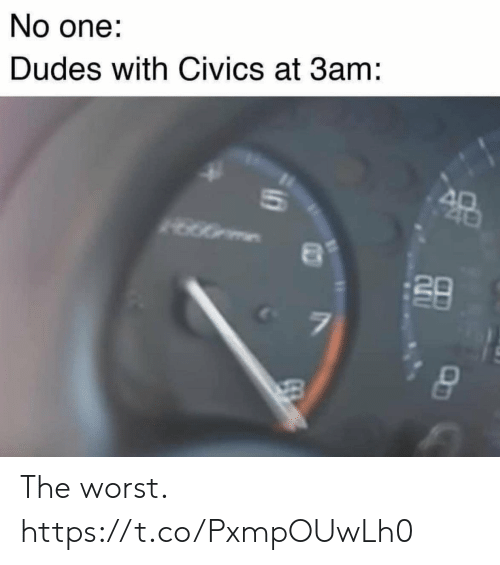 Funny, The Worst, and One: No one:  Dudes with Civics at 3am:  A0  40  7  10 The worst. https://t.co/PxmpOUwLh0
