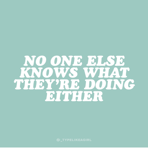 One, What, and  No: NO ONE ELSE  KNOWS WHAT  THEY'RE DOING  EITHER  @TYPELIKEAGIRL