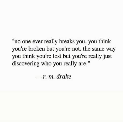 "Drake, Lost, and Who: ""no one ever really breaks you. you think  you're broken but you're not. the same way  you think you're lost but you're really just  discovering who you really are.""  I1  r. m. drake"