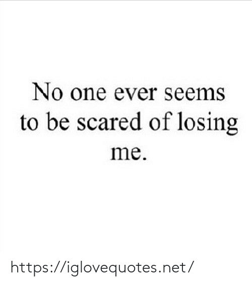 No One: No one ever seems  to be scared of losing  me. https://iglovequotes.net/