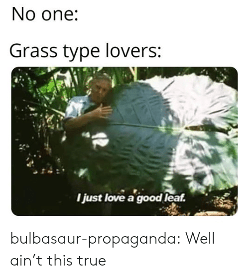 bulbasaur: No one:  Grass type lovers:  Ijust love a good leaf. bulbasaur-propaganda:  Well ain't this true