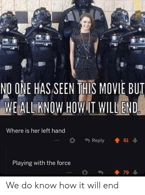 the force: NO ONE HAS SEEN THIS MOVIE BUT  WE ALL KNOW HOW IT WILL END  Where is her left hand  61  Reply  Playing with the force  79 We do know how it will end