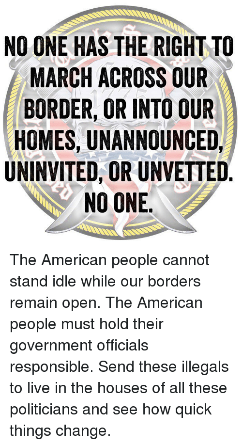 Memes, American, and Live: NO ONE HAS THE RIGHT TO  MARCH ACROSS OUR  BORDER, OR INTO OUR  HOMES, UNANNOUNCED,  UNINVITED, OR UNVETTED  NO ONE The American people cannot stand idle while our borders remain open. The American people must hold their government officials responsible. Send these illegals to live in the houses of all these politicians and see how quick things change.