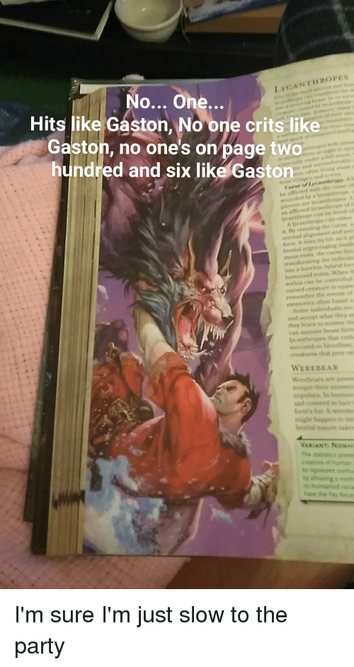 Party, Moon, and DnD: No... One  Hits like Gaston, No one crits like  Gaston, no one's on page two  hundred and six like Gaston  an a  By resisting the  normal aligoment and per  bestial orgns rng  moon rises the e  translorming the  into a horrible hytr  within ecan be c  cursed ereature is  remember the esens  memories olten haunt a  and accept what they an  rn to  Can aume beant o  lycanthropes t  succumb to  creatures that pr  WEREBEAR  VARIANT: Nosns  te I'm sure I'm just slow to the party
