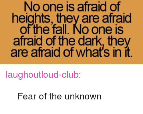 "Club, Fall, and Tumblr: No one is afraid of  heights, they are afraid  of the fall. No one is  afraid of the dark, they  are afraid of what's in it. <p><a href=""http://laughoutloud-club.tumblr.com/post/170237433724/fear-of-the-unknown"" class=""tumblr_blog"">laughoutloud-club</a>:</p>  <blockquote><p>Fear of the unknown</p></blockquote>"