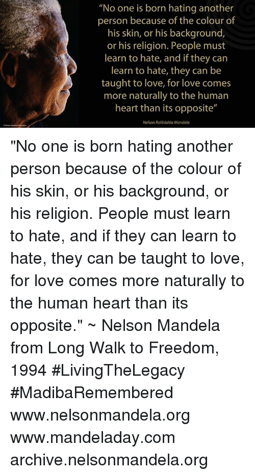 """Love, Memes, and Nelson Mandela: """"No one is born hating another  person because of the colour of  his skin, or his background,  or his religion. People must  learn to hate, and if they can  learn to hate, they can be  taught to love, for love comes  molts naturally to the humar!  heart than its opposite""""  Nelson Rolihlahla Mandela """"No one is born hating another person because of the colour of his skin, or his background, or his religion. People must learn to hate, and if they can learn to hate, they can be taught to love, for love comes more naturally to the human heart than its opposite."""" ~ Nelson Mandela from Long Walk to Freedom, 1994 #LivingTheLegacy #MadibaRemembered   www.nelsonmandela.org www.mandeladay.com archive.nelsonmandela.org"""