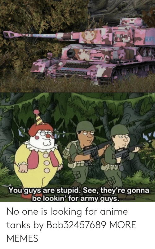 No One: No one is looking for anime tanks by Bob32457689 MORE MEMES