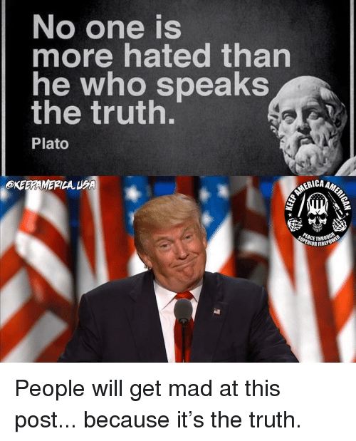 Fire, Memes, and Mad: No one is  more hated than  he who speaks  the truth.  Plato  KEEGA  MERICA  ER  RICAA  nii  CETHROU  RIOR FIRE People will get mad at this post... because it's the truth.