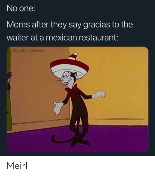 Moms, Restaurant, and Mexican: No one:  Moms after they say gracias to the  waiter at a mexican restaurant:  @a.valid_username Meirl