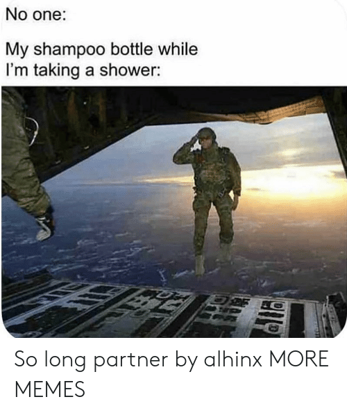 Dank, Memes, and Shower: No one:  My shampoo bottle while  I'm taking a shower: So long partner by alhinx MORE MEMES