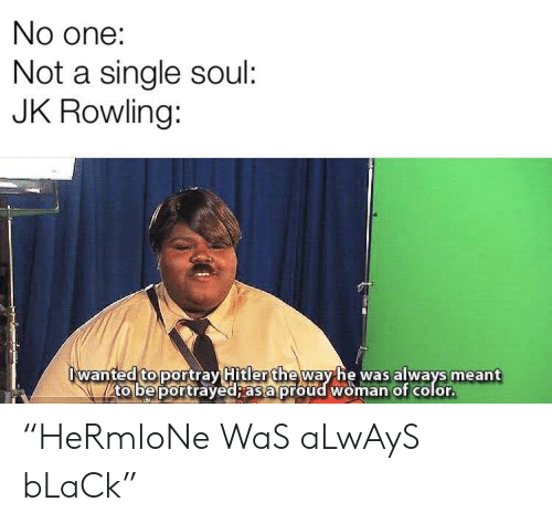 """Black, Hitler, and Proud: No one:  Not a single soul:  JK Rowling:  wanted to portray Hitler theway he was always meant  to be portrayed; as a proud woman of color. """"HeRmIoNe WaS aLwAyS bLaCk"""""""