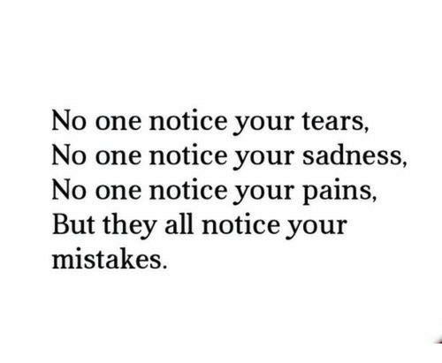 Mistakes, One, and All: No one notice your tears,  No one notice your sadness,  No one notice your pains,  But they all notice your  mistakes.