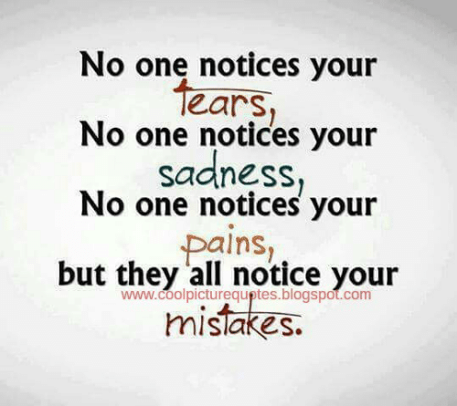 Blogspot, Mistakes, and Com: No one notices your  tears  No one notices your  sadness,  No one notices your  pains,  but they all notice your  www.coolpicturequptes.blogspot.com  mistakes.