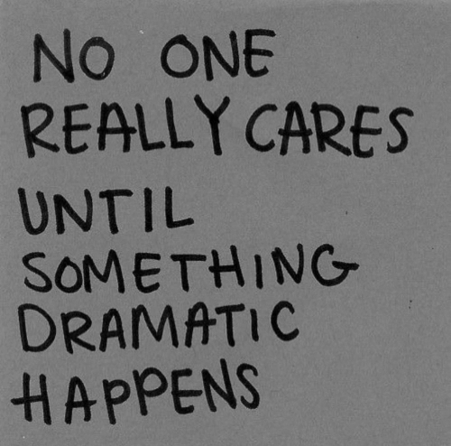 One, Really, and Dramatic: NO ONE  REALLY CARES  UNTIL  SOMETHING  DRAMATIC  HAPPENS
