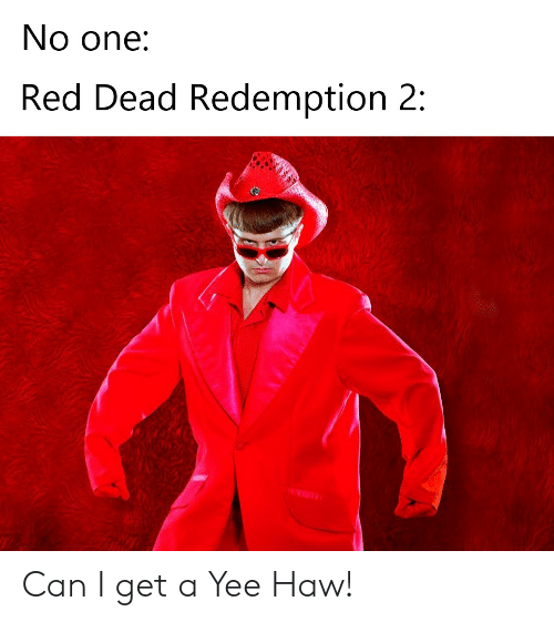 Reddit, Yee, and Red Dead Redemption: No one:  Red Dead Redemption 2: Can I get a Yee Haw!