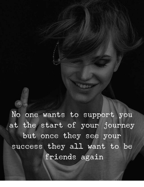 Friends, Journey, and Success: No one wants to support you  at the/ start of your journey  but once they see your  success they all want to be  friends agai