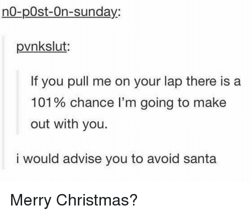 Christmas, Memes, and Merry Christmas: no-p0st-On-sunday:  pvnkslut:  If you pull me on your lap there is a  101 % chance I'm going to make  out with you.  i would advise you to avoid santa Merry Christmas?