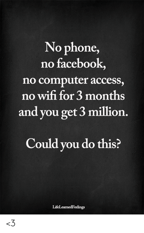 Facebook, Memes, and Phone: No phone,  no facebook,  no computer access,  no wifi for 3 months  and you get 3 million.  Could you do this?  LifeLearnedFeelings <3
