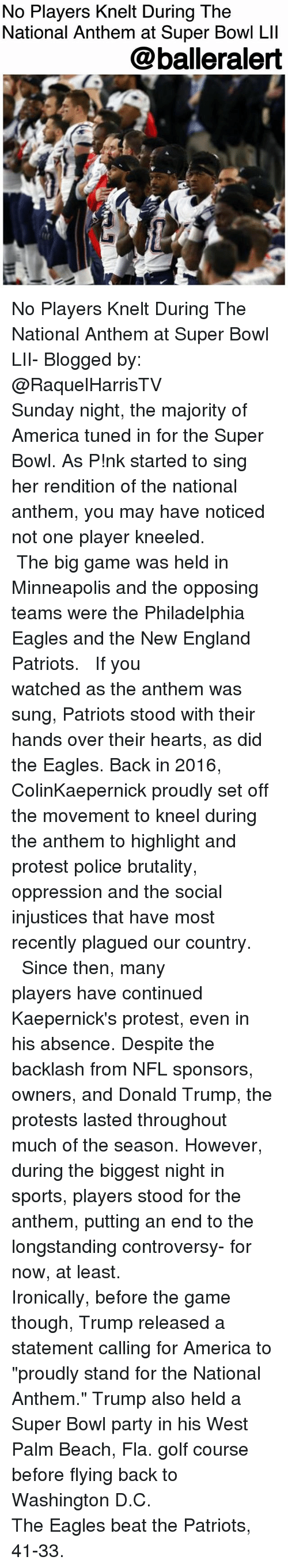 """Philadelphia Eagles: No Players Knelt During The  National Anthem at Super Bowl Lll  @balleralert No Players Knelt During The National Anthem at Super Bowl LII- Blogged by: @RaquelHarrisTV ⠀⠀⠀⠀⠀⠀⠀ ⠀⠀⠀⠀⠀⠀⠀ Sunday night, the majority of America tuned in for the Super Bowl. As P!nk started to sing her rendition of the national anthem, you may have noticed not one player kneeled. ⠀⠀⠀⠀⠀⠀⠀⠀⠀ ⠀⠀⠀⠀⠀⠀⠀⠀⠀ The big game was held in Minneapolis and the opposing teams were the Philadelphia Eagles and the New England Patriots. ⠀⠀⠀⠀⠀⠀⠀⠀⠀ ⠀⠀⠀⠀⠀⠀⠀⠀⠀ If you watched as the anthem was sung, Patriots stood with their hands over their hearts, as did the Eagles. Back in 2016, ColinKaepernick proudly set off the movement to kneel during the anthem to highlight and protest police brutality, oppression and the social injustices that have most recently plagued our country. ⠀⠀⠀⠀⠀⠀⠀⠀⠀ ⠀⠀⠀⠀⠀⠀⠀⠀⠀ Since then, many players have continued Kaepernick's protest, even in his absence. Despite the backlash from NFL sponsors, owners, and Donald Trump, the protests lasted throughout much of the season. However, during the biggest night in sports, players stood for the anthem, putting an end to the longstanding controversy- for now, at least. ⠀⠀⠀⠀⠀⠀⠀ ⠀⠀⠀⠀⠀⠀⠀ Ironically, before the game though, Trump released a statement calling for America to """"proudly stand for the National Anthem."""" Trump also held a Super Bowl party in his West Palm Beach, Fla. golf course before flying back to Washington D.C. ⠀⠀⠀⠀⠀⠀⠀⠀⠀ ⠀⠀⠀⠀⠀⠀⠀⠀⠀ The Eagles beat the Patriots, 41-33."""
