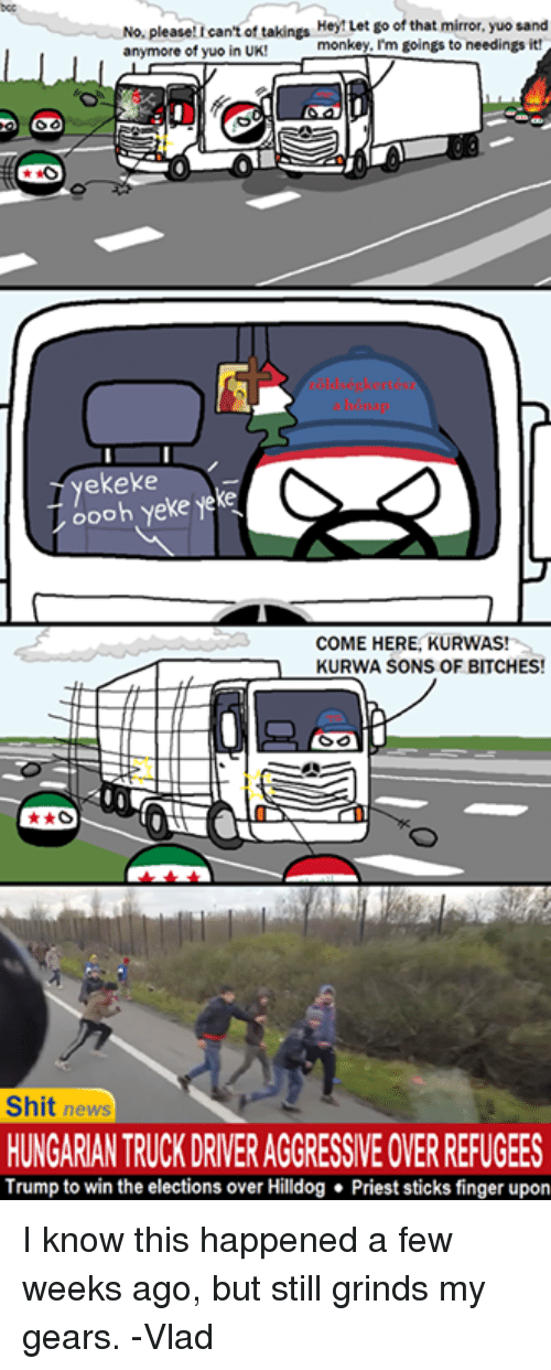 Bitch, Dank, and News: No, please! can't of takings  Hey! Let go of that mirror, yuo sand  anymore of yuo in UK!  monkey, I'm goings to needings it!  ekeke  oooh Yeke Yeke  COME HERE, KURWAS!  KURWA SONS OF BITCHES!  said  Shit news  HUNGARIAN TRUCK DRIVERAGGRESSIVEOVERREFUGEES  Trump to win the elections over Hilldog Priest sticks finger upon I know this happened a few weeks ago, but still grinds my gears. -Vlad