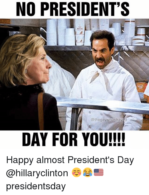 Memes, Happy, and Presidents: NO PRESIDENT'S  @thegawhostraved  DAY FOR YOU!!!! Happy almost President's Day @hillaryclinton ☺️😂🇺🇸 presidentsday