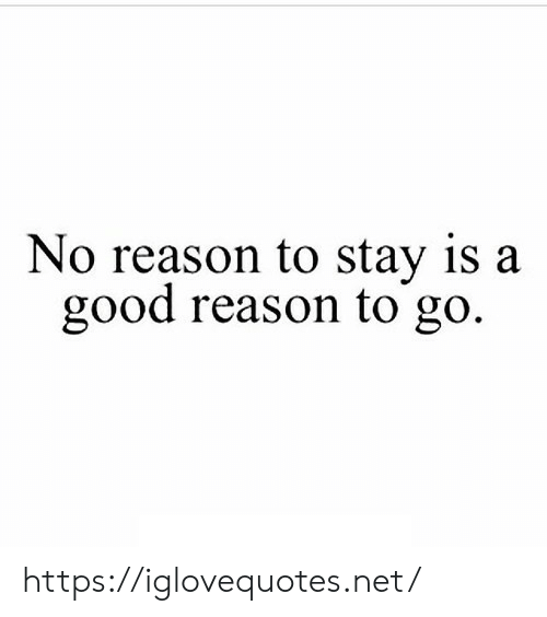 Good, Reason, and Net: No reason to stay is a  good reason to go. https://iglovequotes.net/