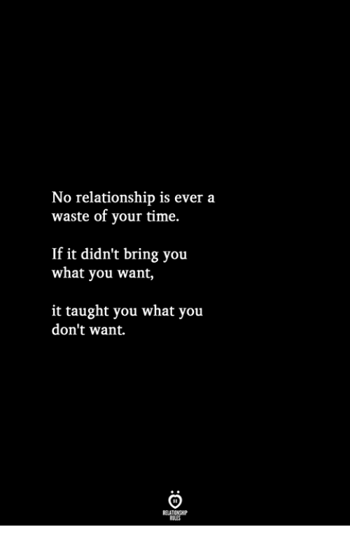 Time, You, and What: No relationship is ever a  waste of your time.  If it didn't bring you  what you want,  it taught you what you  don't want.