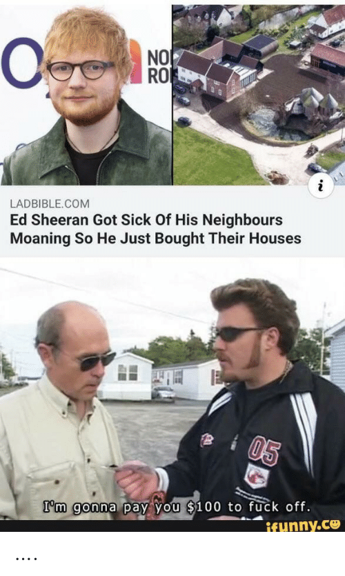 sheeran: NO  RO  LADBIBLE.COM  Ed Sheeran Got Sick Of His Neighbours  Moaning So He Just Bought Their Houses  05  I'm gonna pay you $100 to fuck off.  ifunny.ce ….