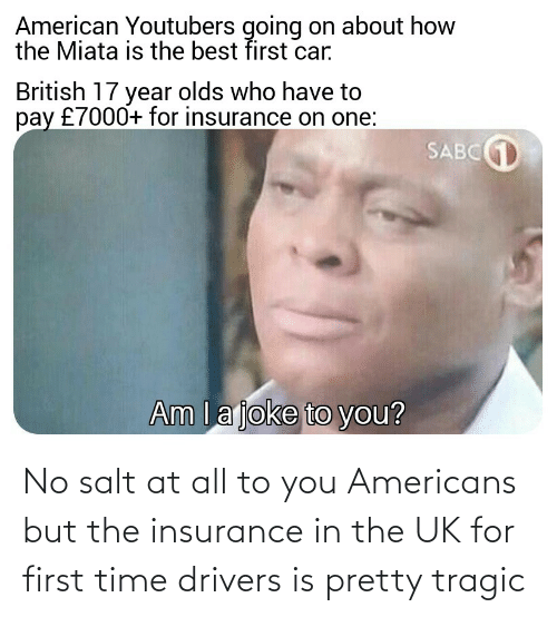salt: No salt at all to you Americans but the insurance in the UK for first time drivers is pretty tragic