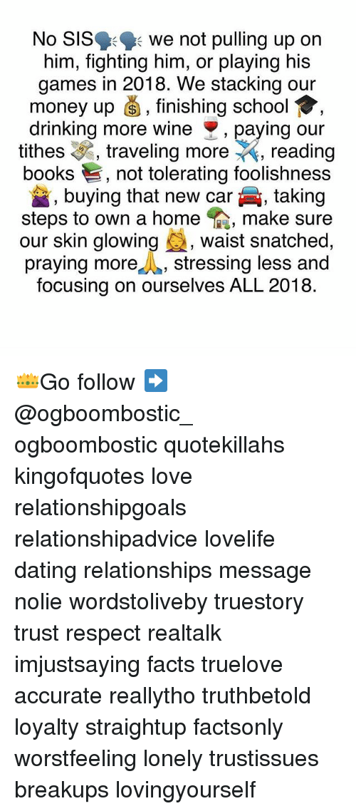 Books, Dating, and Drinking: No SIS we not pulling up on  him, fighting him, or playing his  games in 2018. We stacking our  money up š, finishing school ,  drinking more wine paying our  tithes , traveling more , reading  books , not tolerating foolishness  , buying that new car  , taking  steps to own a home , make sure  our skin glowing , waist snatched.  praying more,stressing less and  focusing on ourselves ALL 2018. 👑Go follow ➡@ogboombostic_ ogboombostic quotekillahs kingofquotes love relationshipgoals relationshipadvice lovelife dating relationships message nolie wordstoliveby truestory trust respect realtalk imjustsaying facts truelove accurate reallytho truthbetold loyalty straightup factsonly worstfeeling lonely trustissues breakups lovingyourself