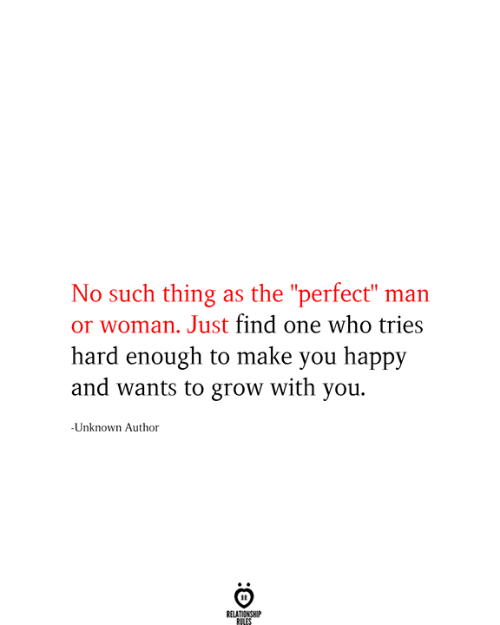 """Happy, Who, and Grow: No such thing as the """"perfect"""" man  or woman. Just find one who tries  hard enough to make you happy  and wants to grow with you  -Unknown Author  RELATIONSHIP  RILES"""