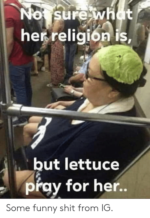 Religion: No sure what  her religion is,  but lettuce  pray for her.. Some funny shit from IG.
