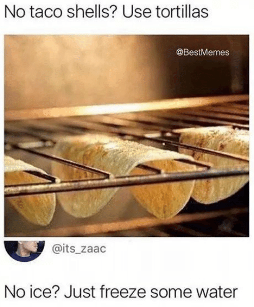 Shells: No taco shells? Use tortillas  @BestMemes  @its_zaac  No ice? Just freeze some water