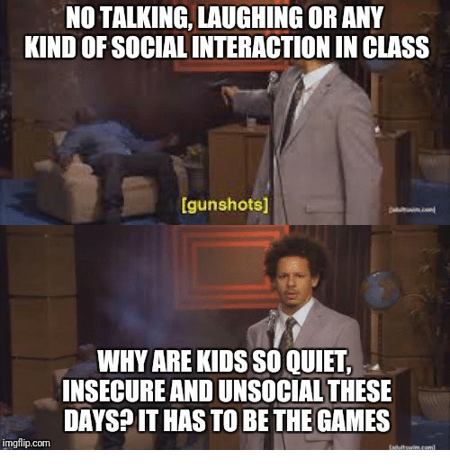 Games, Kids, and Quiet: NO TALKING, LAUGHING OR ANY  KIND OF SOCIAL INTERACTION IN CLASS  gunshots]  WHY ARE KIDS SO QUIET  INSECURE AND UNSOCIAL THESE  DAYSPIT HAS TO BE THE GAMES  imgflip.com