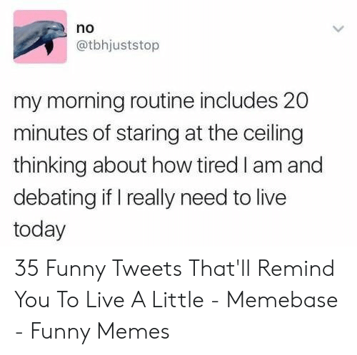 Funny, Memebase, and Memes: no  @tbhjuststop  my morning routine includes 20  minutes of staring at the ceiling  thinking about how tired I am and  debating if I really need to live  today 35 Funny Tweets That'll Remind You To Live A Little - Memebase - Funny Memes