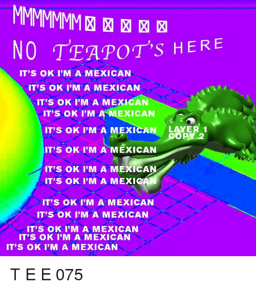 Mexican, Teapots, and  No: NO TEAPOT's HERE  IT'S OK I'M A MEXICAN  IT'S OK I'M A MEXICAN  IT'S OK I'M A MEXICAN  IT'S OK I'M A MEXICAN  IT'S OK I'M A MEXICAN LAYER  IT'S OK I'M A MEXICAN  IT'S OK I'M A MEXICAN  IT'S OK I'M A MEXICAN OR2  COPY 2  IT'S OK I'M A MEXIC  IT'S OK I'M A MEXICAN  IT'S OK I'M A MEXICAN  IT'S OK I'M A MEXICAN  IT'S OK I'M A MEXICAN  IT'S OK I'M A MEXICAN
