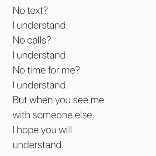 You See Me: No text?  understand.  No calls?  I understand.  No time for me?  l understand.  But when you see me  with someone else,  Thope you will  understand.