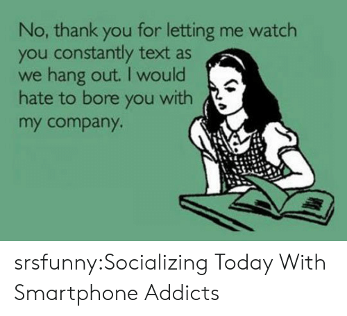 bore: No, thank you for letting me watch  you constantly text as  we hang out. I would  hate to bore you with  my company srsfunny:Socializing Today With Smartphone Addicts
