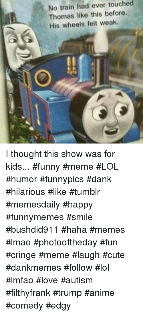 Anime, Cute, and Dank: No train had ever touched  Thomas like this before.  His wheels felt weak I thought this show was for kids... #funny #meme #LOL #humor #funnypics #dank #hilarious #like #tumblr #memesdaily #happy #funnymemes #smile #bushdid911 #haha #memes #lmao #photooftheday #fun #cringe #meme #laugh #cute #dankmemes #follow #lol #lmfao #love #autism #filthyfrank #trump #anime #comedy #edgy