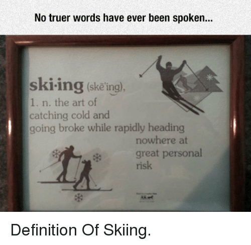 Definition, Cold, and Been: No truer words have ever been spoken...  ski-ing (skeing).  1. n. the art of  catching cold and  going broke while rapidly heading  nowhere at  great personal  risk <p>Definition Of Skiing.</p>