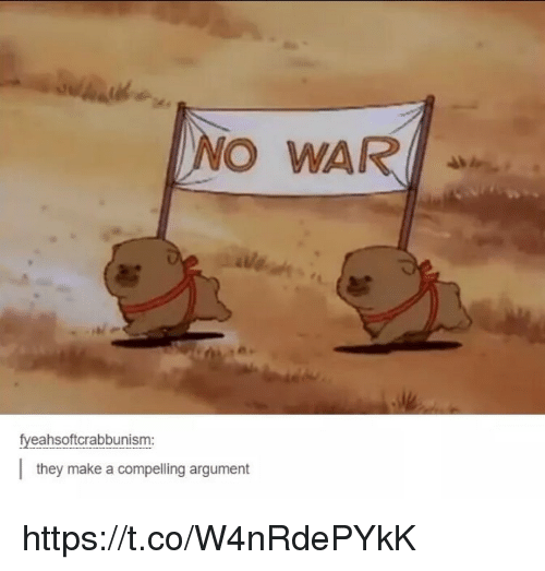 Memes, 🤖, and Make A: NO WAR  fyeahsoftcrabbunism:  they make a compelling argument https://t.co/W4nRdePYkK