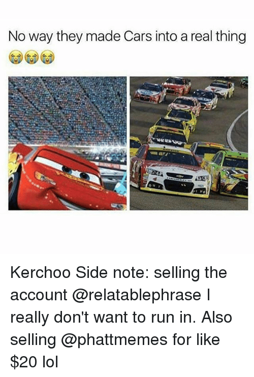 Kerchoo: No way they made Cars into a real thing Kerchoo Side note: selling the account @relatablephrase I really don't want to run in. Also selling @phattmemes for like $20 lol