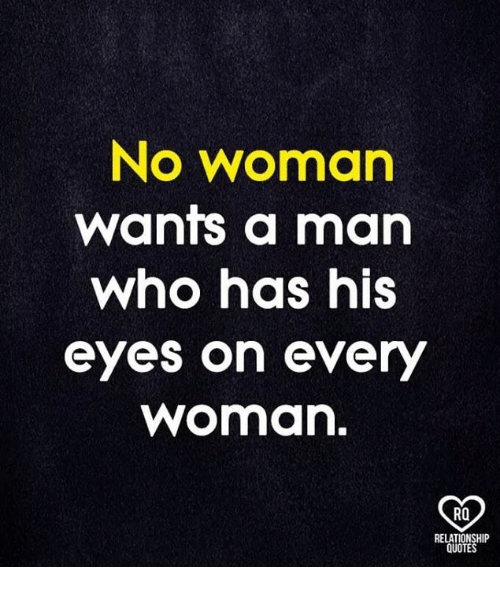 Memes, Quotes, and 🤖: No woman  wants a man  who has his  eyes on every  woman.  RO  RELATIONSHIP  QUOTES