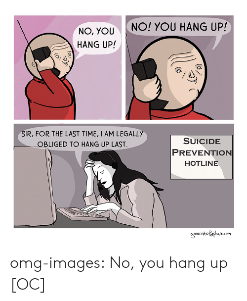 obliged: NO! YOU HANG UP!  NO, YOU  HANG UP!  SIR, FOR THE LAST TIME, I AM LEGALLY  OBLIGED TO HANG UP LAST  SUICIDE  PREVENTION  HOTLINE  one into Kapture com omg-images:  No, you hang up [OC]