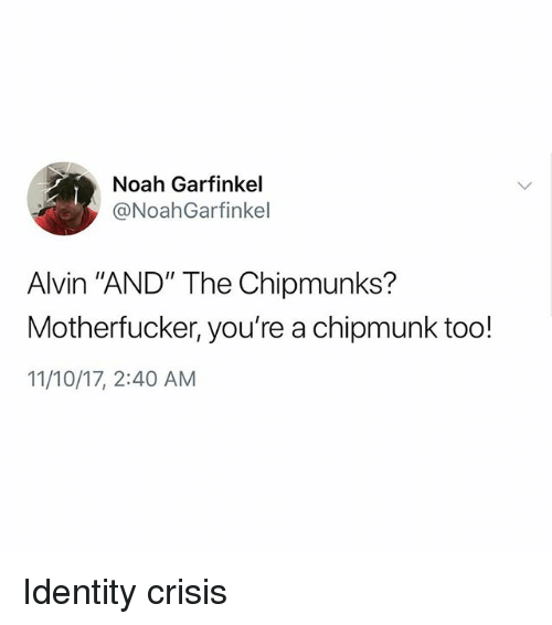 "alvin and the chipmunks: Noah Garfinkel  @NoahGarfinkel  Alvin ""AND"" The Chipmunks?  Motherfucker, you're a chipmunk too!  11/10/17, 2:40 AM Identity crisis"