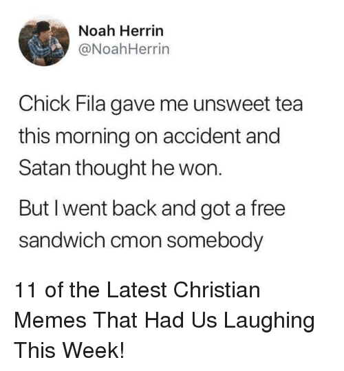 Fila, Memes, and Noah: Noah Herrin  @NoahHerrin  Chick Fila gave me unsweet tea  this morning on accident and  Satan thought he won.  But I went back and got a free  sandwich cmon somebody 11 of the Latest Christian Memes That Had Us Laughing This Week!