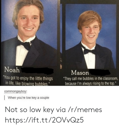 "Low key: Noah  Mason  ""You got to enjoy the little things  in life, like blowing bubbles  They call me bubbles in the classroom,  because I'm always rising to the top""  commongayboy:  When you're low key a couple Not so low key via /r/memes https://ift.tt/2OVvQz5"