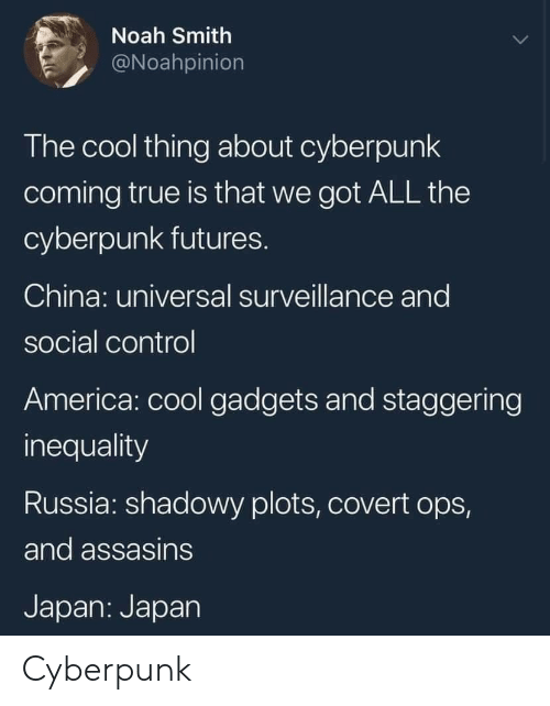 America, True, and China: Noah Smith  @Noahpinion  The cool thing about cyberpunk  coming true is that we got ALL the  cyberpunk futures.  China: universal surveillance and  social control  America: cool gadgets and staggering  inequality  Russia: shadowy plots, covert ops,  and assasins  Japan: Japan Cyberpunk
