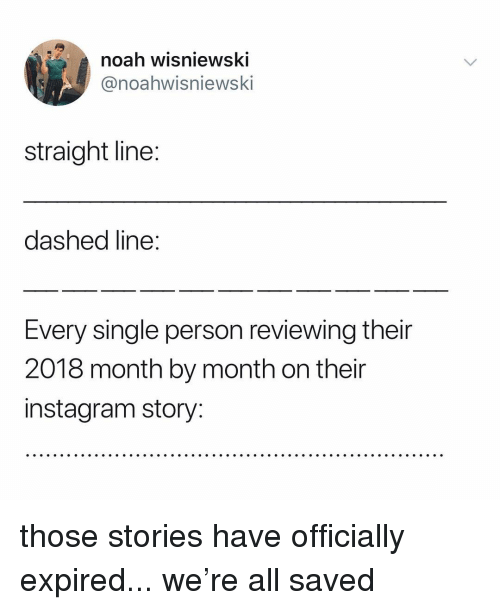Instagram, Noah, and Relatable: noah wisniewsKi  @noahwisniewski  straight line:  dashed line:  Every single person reviewing their  2018 month by month on their  instagram story: those stories have officially expired... we're all saved